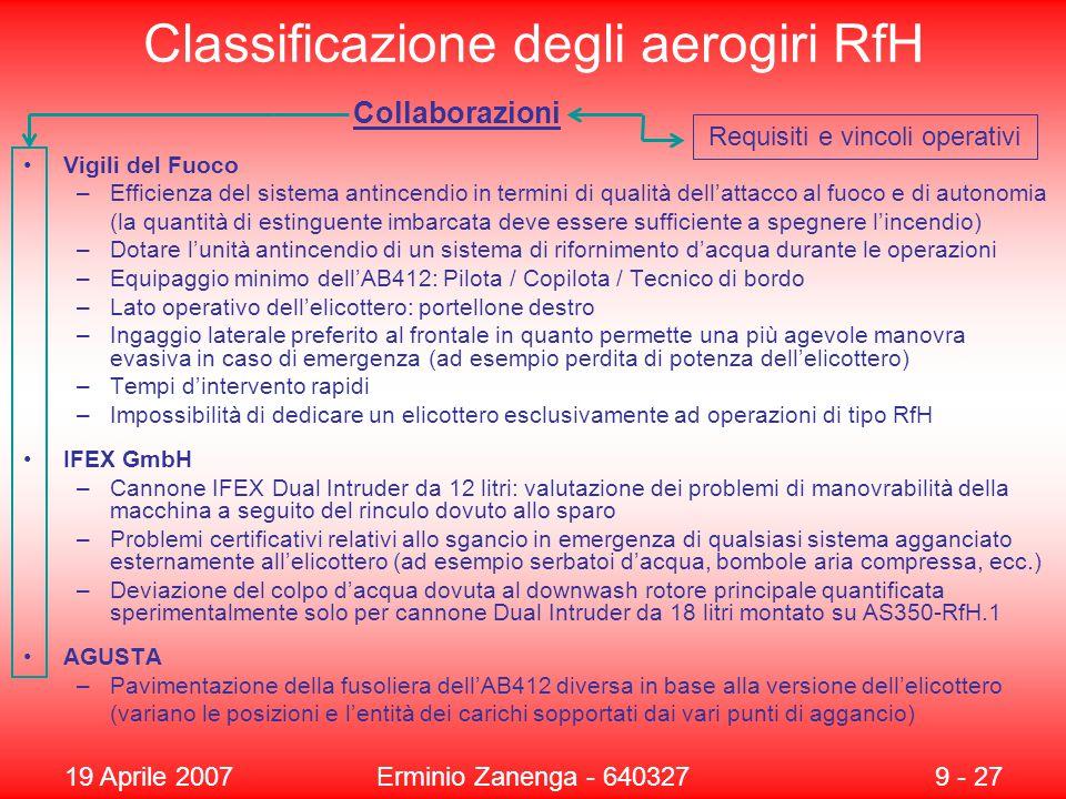 19 Aprile 2007Erminio Zanenga - 6403279 - 27 Classificazione degli aerogiri RfH Vigili del Fuoco –Efficienza del sistema antincendio in termini di qualità dell'attacco al fuoco e di autonomia (la quantità di estinguente imbarcata deve essere sufficiente a spegnere l'incendio) –Dotare l'unità antincendio di un sistema di rifornimento d'acqua durante le operazioni –Equipaggio minimo dell'AB412: Pilota / Copilota / Tecnico di bordo –Lato operativo dell'elicottero: portellone destro –Ingaggio laterale preferito al frontale in quanto permette una più agevole manovra evasiva in caso di emergenza (ad esempio perdita di potenza dell'elicottero) –Tempi d'intervento rapidi –Impossibilità di dedicare un elicottero esclusivamente ad operazioni di tipo RfH IFEX GmbH –Cannone IFEX Dual Intruder da 12 litri: valutazione dei problemi di manovrabilità della macchina a seguito del rinculo dovuto allo sparo –Problemi certificativi relativi allo sgancio in emergenza di qualsiasi sistema agganciato esternamente all'elicottero (ad esempio serbatoi d'acqua, bombole aria compressa, ecc.) –Deviazione del colpo d'acqua dovuta al downwash rotore principale quantificata sperimentalmente solo per cannone Dual Intruder da 18 litri montato su AS350-RfH.1 AGUSTA –Pavimentazione della fusoliera dell'AB412 diversa in base alla versione dell'elicottero (variano le posizioni e l'entità dei carichi sopportati dai vari punti di aggancio) Collaborazioni Requisiti e vincoli operativi