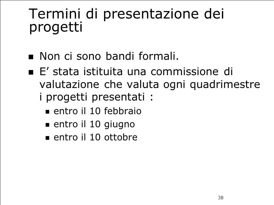 38 Termini di presentazione dei progetti Non ci sono bandi formali. E' stata istituita una commissione di valutazione che valuta ogni quadrimestre i p
