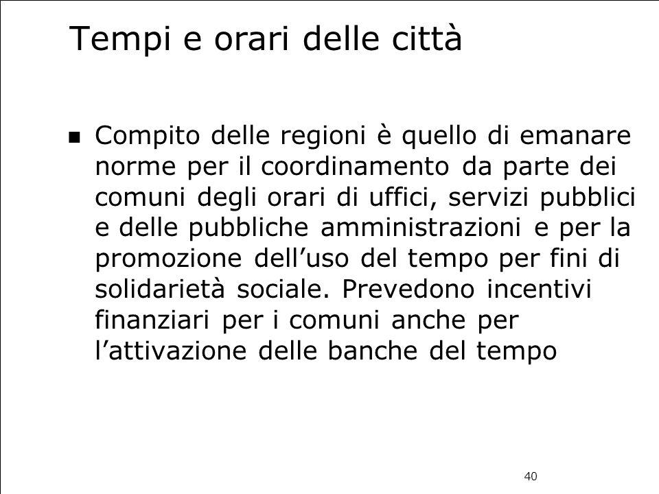 40 Tempi e orari delle città Compito delle regioni è quello di emanare norme per il coordinamento da parte dei comuni degli orari di uffici, servizi p