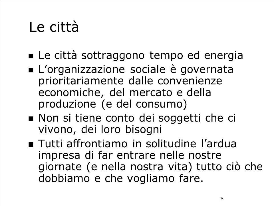 8 Le città Le città sottraggono tempo ed energia L'organizzazione sociale è governata prioritariamente dalle convenienze economiche, del mercato e del