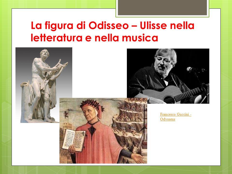 La figura di Odisseo – Ulisse nella letteratura e nella musica Confronta la figura di Odisseo – Ulisse attraverso: Odissea (Omero) Divina Commedia: Inferno, canto XXVI (Dante Alighieri) Odysseus (Francesco Guccini )