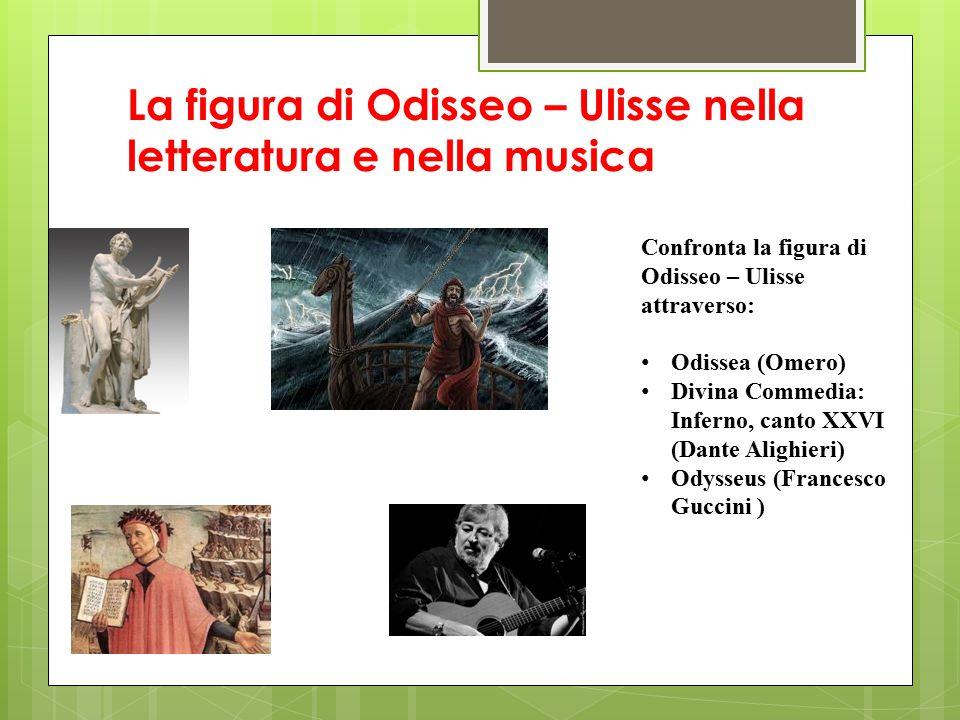 La figura di Odisseo – Ulisse nella letteratura e nella musica Confronta la figura di Odisseo – Ulisse attraverso: Odissea (Omero) Divina Commedia: In