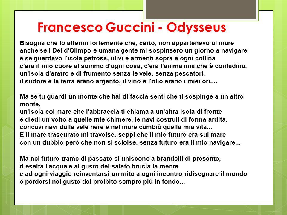 Francesco Guccini - Odysseus Bisogna che lo affermi fortemente che, certo, non appartenevo al mare anche se i Dei d'Olimpo e umana gente mi sospinsero