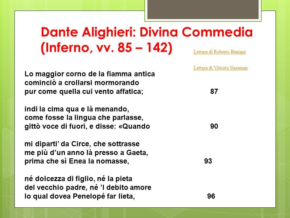 Dante Alighieri: Divina Commedia (Inferno, vv. 85 – 142) Lo maggior corno de la fiamma antica cominciò a crollarsi mormorando pur come quella cui vent