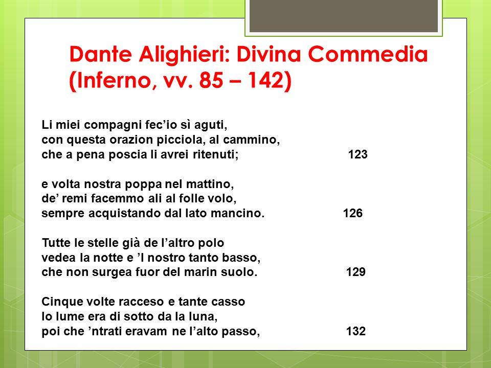 Dante Alighieri: Divina Commedia (Inferno, vv. 85 – 142) Li miei compagni fec'io sì aguti, con questa orazion picciola, al cammino, che a pena poscia