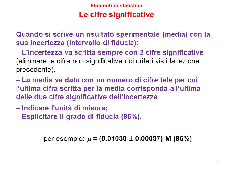 Elementi di statistica Le cifre significative 1 – La media va data con un numero di cifre tale per cui l'ultima cifra scritta per la media corrisponda
