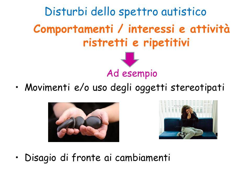 Disturbi dello spettro autistico Comportamenti / interessi e attività ristretti e ripetitivi Ad esempio Movimenti e/o uso degli oggetti stereotipati D