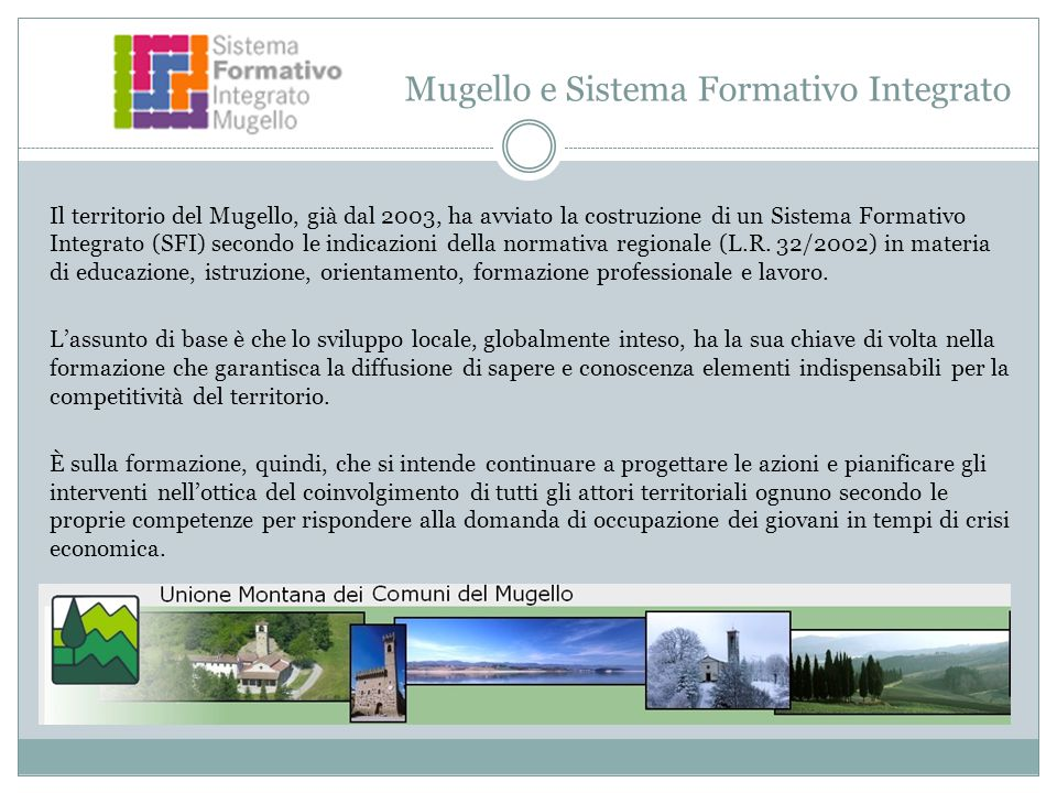 Mugello e Sistema Formativo Integrato Il territorio del Mugello, già dal 2003, ha avviato la costruzione di un Sistema Formativo Integrato (SFI) secondo le indicazioni della normativa regionale (L.R.