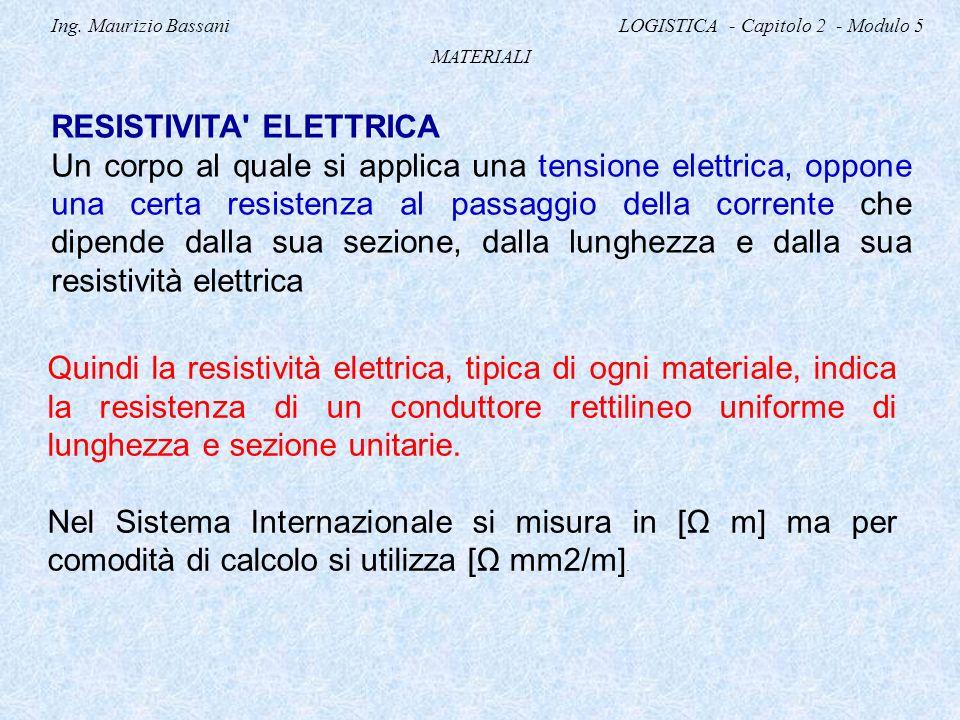 Ing. Maurizio Bassani LOGISTICA - Capitolo 2 - Modulo 5 MATERIALI RESISTIVITA' ELETTRICA Un corpo al quale si applica una tensione elettrica, oppone u