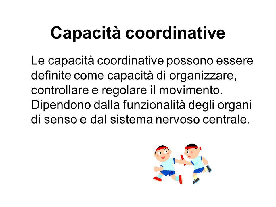 Capacità coordinative Le capacità coordinative possono essere definite come capacità di organizzare, controllare e regolare il movimento. Dipendono da