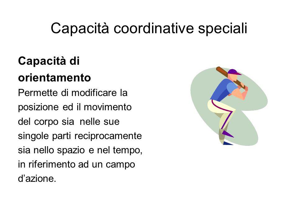 Capacità coordinative speciali Capacità di orientamento Permette di modificare la posizione ed il movimento del corpo sia nelle sue singole parti reci