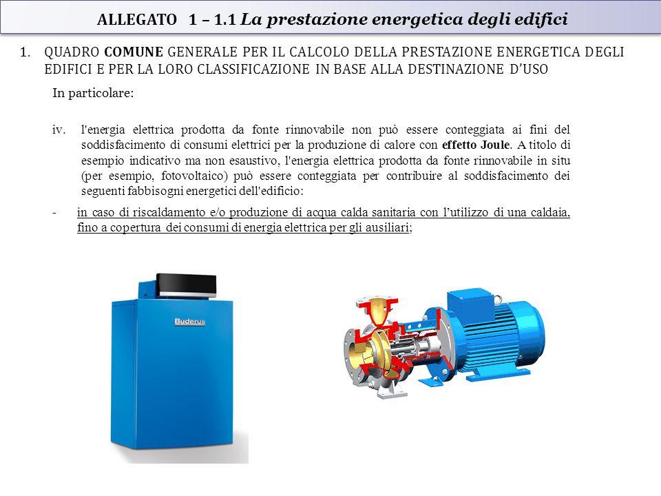 1.QUADRO COMUNE GENERALE PER IL CALCOLO DELLA PRESTAZIONE ENERGETICA DEGLI EDIFICI E PER LA LORO CLASSIFICAZIONE IN BASE ALLA DESTINAZIONE D'USO In particolare: iv.l energia elettrica prodotta da fonte rinnovabile non può essere conteggiata ai fini del soddisfacimento di consumi elettrici per la produzione di calore con effetto Joule.
