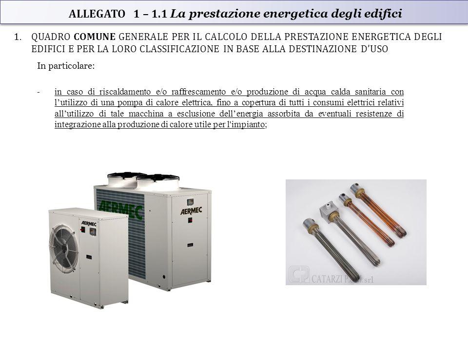 1.QUADRO COMUNE GENERALE PER IL CALCOLO DELLA PRESTAZIONE ENERGETICA DEGLI EDIFICI E PER LA LORO CLASSIFICAZIONE IN BASE ALLA DESTINAZIONE D'USO In particolare: - in caso di riscaldamento e/o raffrescamento e/o produzione di acqua calda sanitaria con l'utilizzo di una pompa di calore elettrica, fino a copertura di tutti i consumi elettrici relativi all'utilizzo di tale macchina a esclusione dell'energia assorbita da eventuali resistenze di integrazione alla produzione di calore utile per l impianto; ALLEGATO 1 – 1.1 La prestazione energetica degli edifici