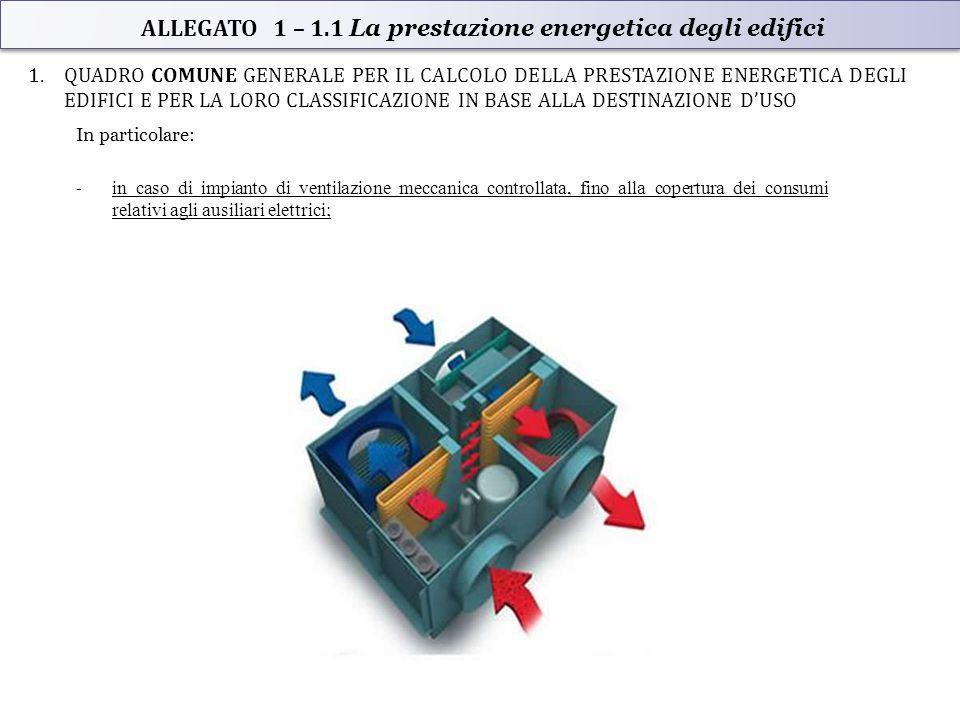 1.QUADRO COMUNE GENERALE PER IL CALCOLO DELLA PRESTAZIONE ENERGETICA DEGLI EDIFICI E PER LA LORO CLASSIFICAZIONE IN BASE ALLA DESTINAZIONE D'USO In particolare: - in caso di impianto di ventilazione meccanica controllata, fino alla copertura dei consumi relativi agli ausiliari elettrici; ALLEGATO 1 – 1.1 La prestazione energetica degli edifici