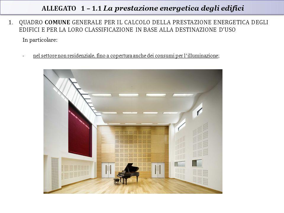 1.QUADRO COMUNE GENERALE PER IL CALCOLO DELLA PRESTAZIONE ENERGETICA DEGLI EDIFICI E PER LA LORO CLASSIFICAZIONE IN BASE ALLA DESTINAZIONE D'USO In particolare: - nel settore non residenziale, fino a copertura anche dei consumi per l'illuminazione; ALLEGATO 1 – 1.1 La prestazione energetica degli edifici