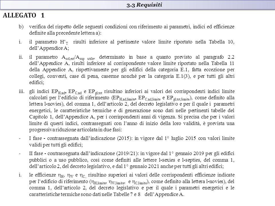 b)verifica del rispetto delle seguenti condizioni con riferimento ai parametri, indici ed efficienze definite alla precedente lettera a): i.il parametro H' T risulti inferiore al pertinente valore limite riportato nella Tabella 10, dell'Appendice A; ii.il parametro A sol,est /A sup utile, determinato in base a quanto previsto al paragrafo 2.2 dell'Appendice A, risulti inferiore al corrispondente valore limite riportato nella Tabella 11 della Appendice A, rispettivamente per gli edifici della categoria E.1, fatta eccezione per collegi, conventi, case di pena, caserme nonché per la categoria E.1(3), e per tutti gli altri edifici; iii.gli indici EP H,nd, EP C,nd e EP gl,tot risultino inferiori ai valori dei corrispondenti indici limite calcolati per l'edificio di riferimento (EP H,nd,limite, EP C,nd,limite e EP gl,tot,limite ), come definito alla lettera l-novies), del comma 1, dell'articolo 2, del decreto legislativo e per il quale i parametri energetici, le caratteristiche termiche e di generazione sono dati nelle pertinenti tabelle del Capitolo 1, dell'Appendice A, per i corrispondenti anni di vigenza.