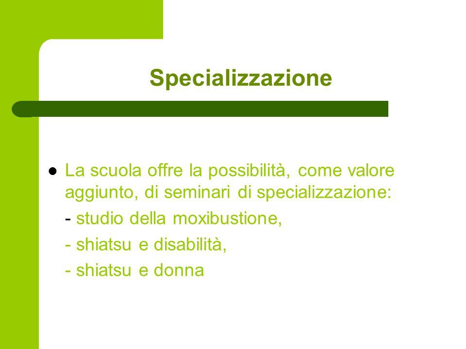 Specializzazione La scuola offre la possibilità, come valore aggiunto, di seminari di specializzazione: - studio della moxibustione, - shiatsu e disabilità, - shiatsu e donna