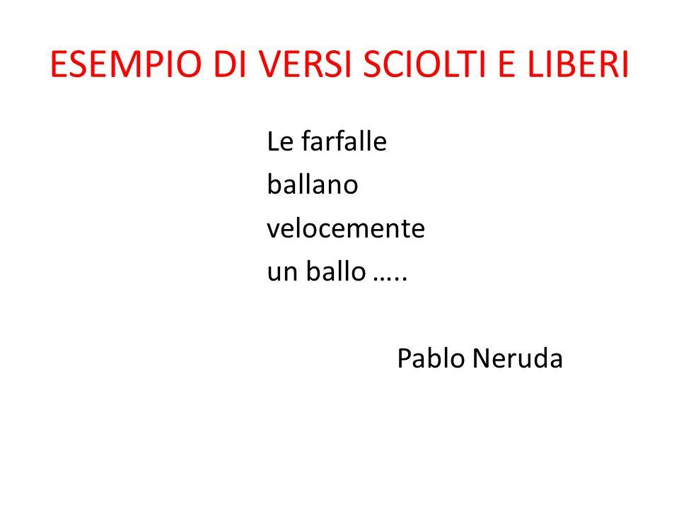 ESEMPIO DI VERSI SCIOLTI E LIBERI Le farfalle ballano velocemente un ballo ….. Pablo Neruda