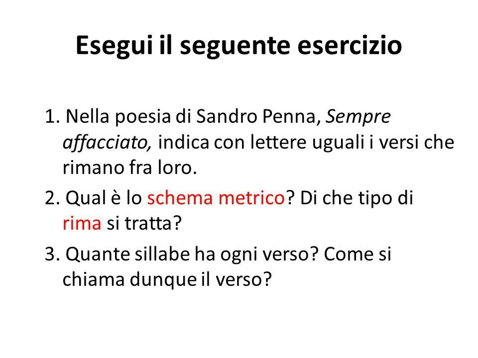 Esegui il seguente esercizio 1. Nella poesia di Sandro Penna, Sempre affacciato, indica con lettere uguali i versi che rimano fra loro. 2. Qual è lo s