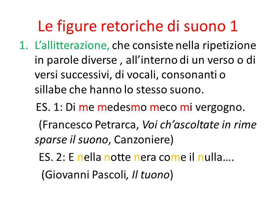 Le figure retoriche di suono 1 1.L'allitterazione, che consiste nella ripetizione in parole diverse, all'interno di un verso o di versi successivi, di