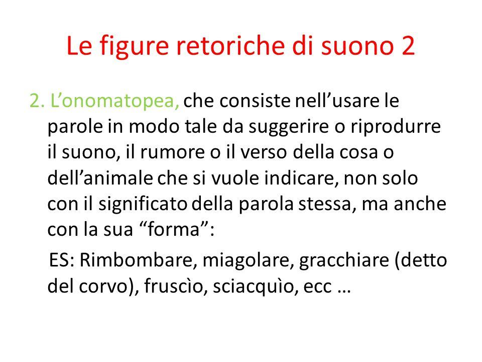 Le figure retoriche di suono 2 2. L'onomatopea, che consiste nell'usare le parole in modo tale da suggerire o riprodurre il suono, il rumore o il vers