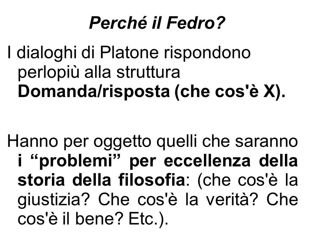 """Perché il Fedro? I dialoghi di Platone rispondono perlopiù alla struttura Domanda/risposta (che cos'è X). Hanno per oggetto quelli che saranno i """"prob"""