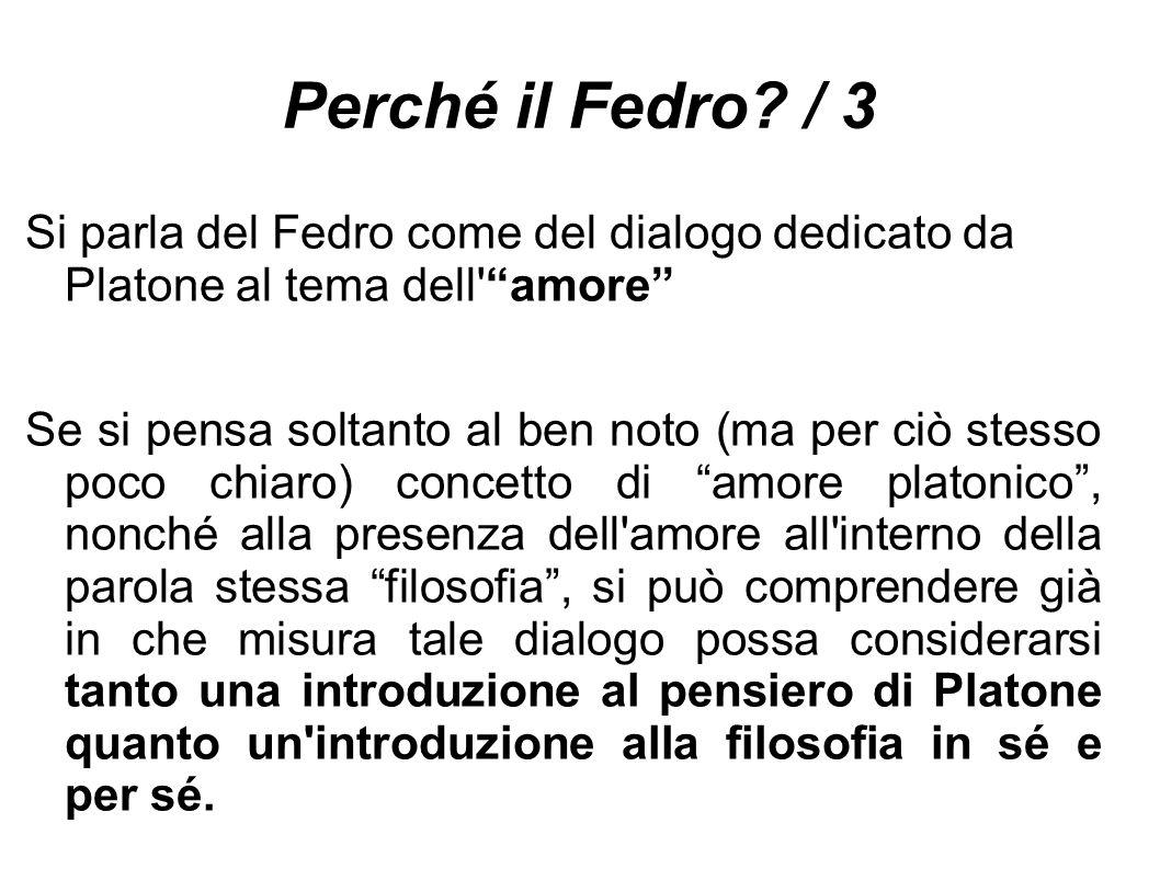 """Perché il Fedro? / 3 Si parla del Fedro come del dialogo dedicato da Platone al tema dell'""""amore"""" Se si pensa soltanto al ben noto (ma per ciò stesso"""