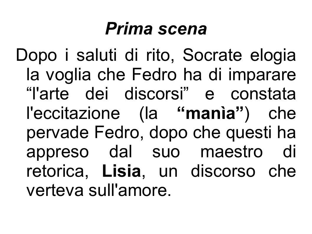 """Prima scena Dopo i saluti di rito, Socrate elogia la voglia che Fedro ha di imparare """"l'arte dei discorsi"""" e constata l'eccitazione (la """"manìa"""") che p"""