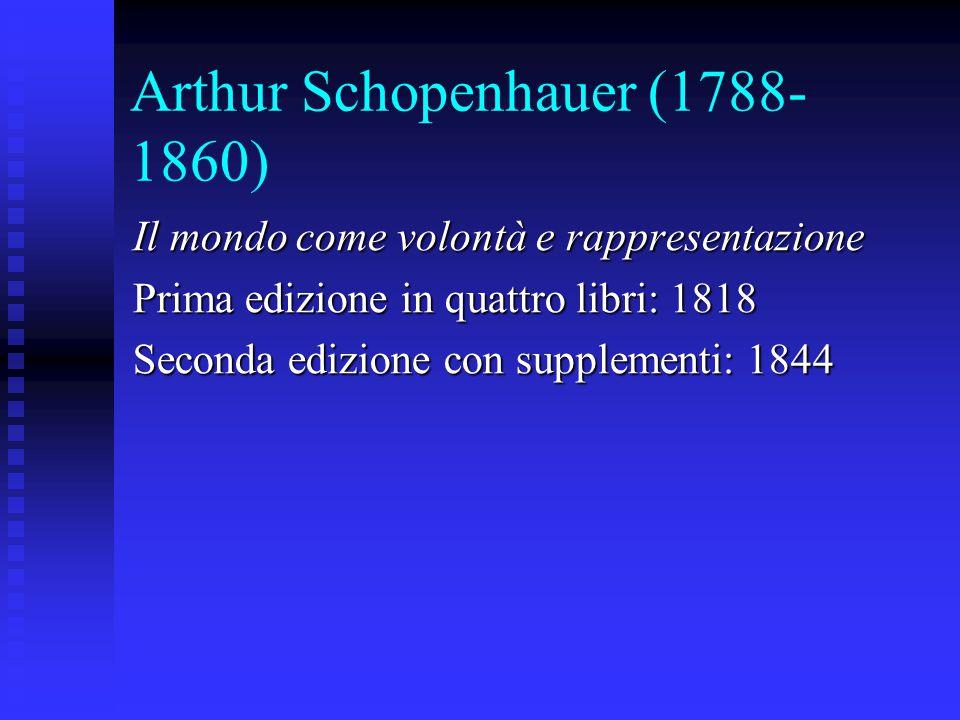 Arthur Schopenhauer (1788- 1860) Il mondo come volontà e rappresentazione Prima edizione in quattro libri: 1818 Seconda edizione con supplementi: 1844