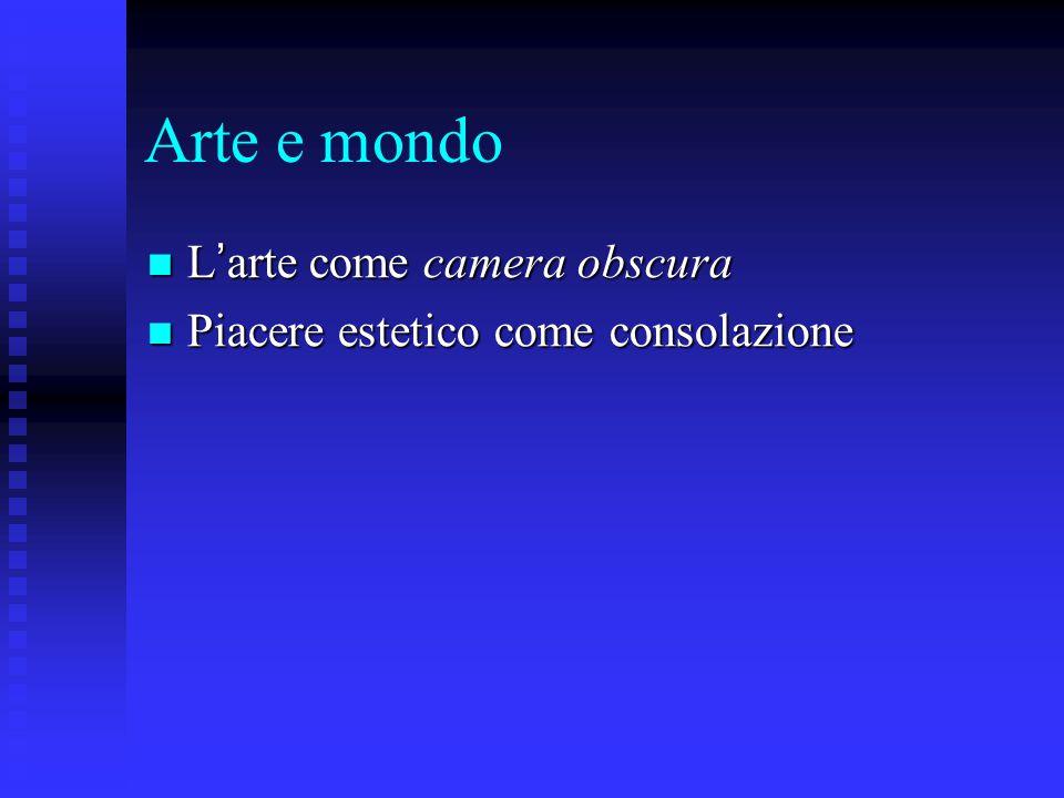 Arte e mondo L ' arte come camera obscura L ' arte come camera obscura Piacere estetico come consolazione Piacere estetico come consolazione