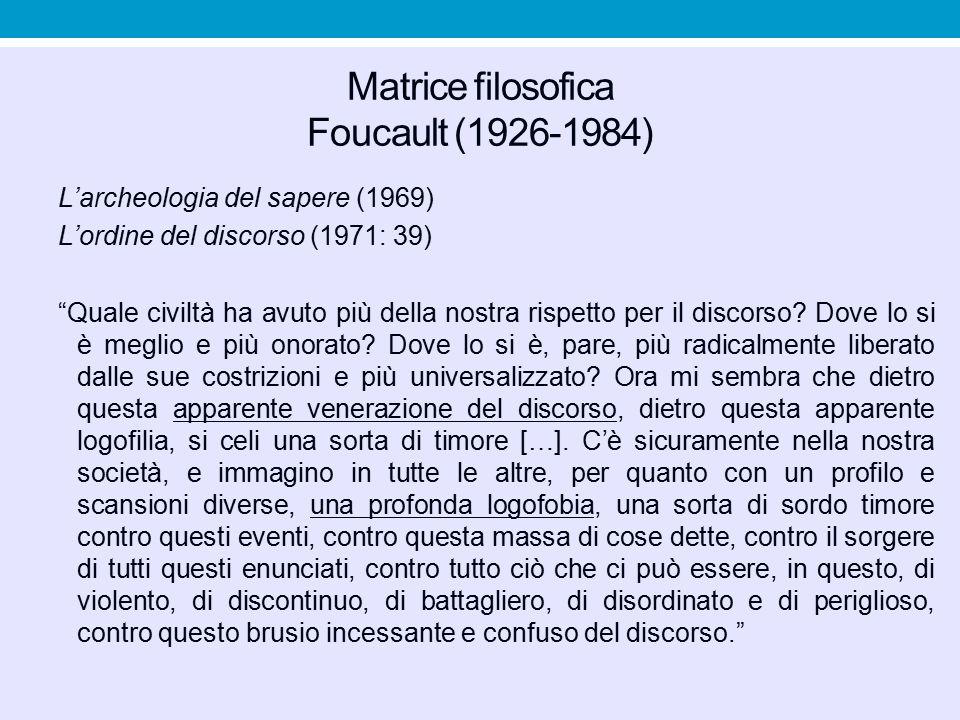 """Matrice filosofica Foucault (1926-1984) L'archeologia del sapere (1969) L'ordine del discorso (1971: 39) """"Quale civiltà ha avuto più della nostra risp"""