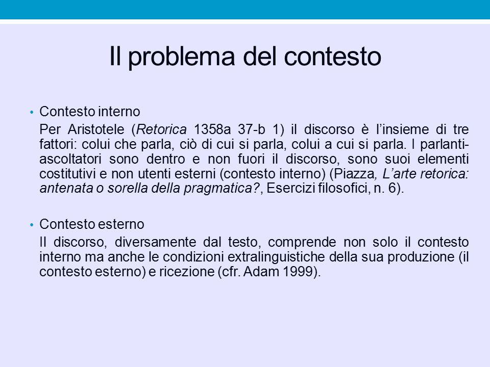 Il problema del contesto Contesto interno Per Aristotele (Retorica 1358a 37-b 1) il discorso è l'insieme di tre fattori: colui che parla, ciò di cui s