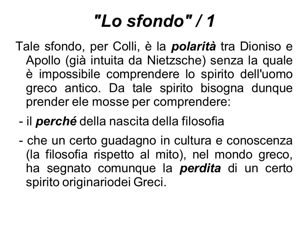 Lo sfondo / 1 Tale sfondo, per Colli, è la polarità tra Dioniso e Apollo (già intuita da Nietzsche) senza la quale è impossibile comprendere lo spirito dell uomo greco antico.