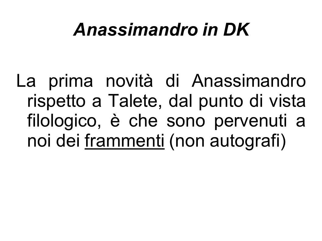 Anassimandro in DK La prima novità di Anassimandro rispetto a Talete, dal punto di vista filologico, è che sono pervenuti a noi dei frammenti (non aut
