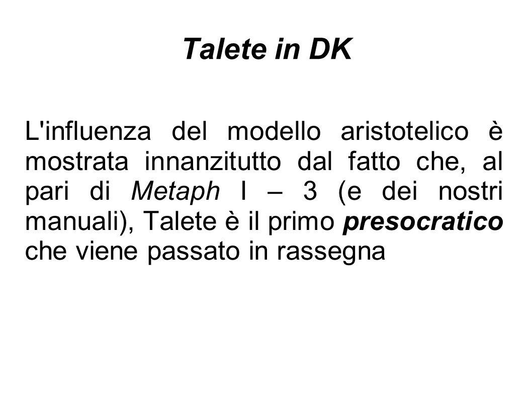 Talete in DK L'influenza del modello aristotelico è mostrata innanzitutto dal fatto che, al pari di Metaph I – 3 (e dei nostri manuali), Talete è il p