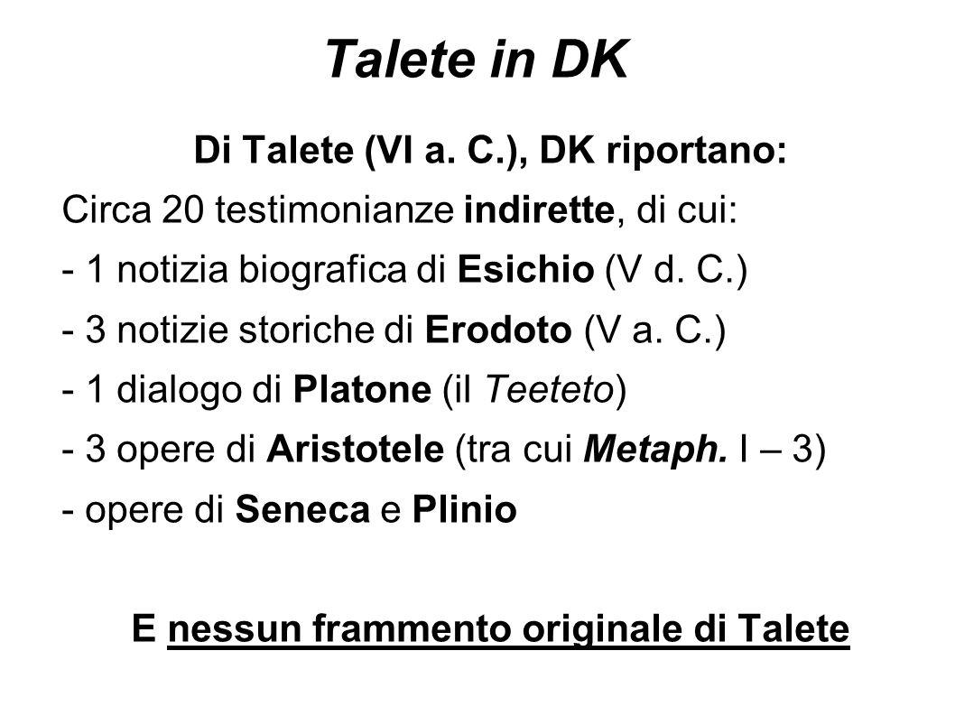 Talete in DK Di Talete (VI a. C.), DK riportano: Circa 20 testimonianze indirette, di cui: - 1 notizia biografica di Esichio (V d. C.) - 3 notizie sto