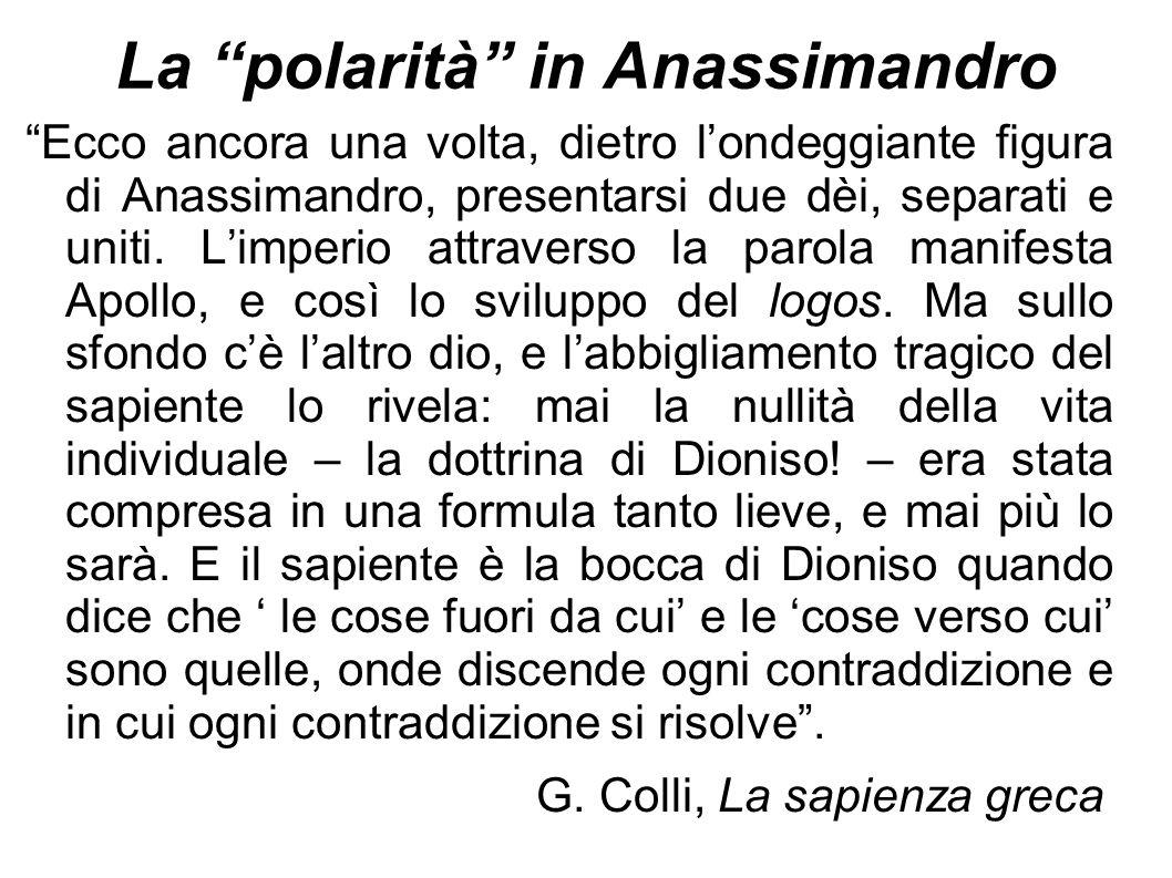 """La """"polarità"""" in Anassimandro """"Ecco ancora una volta, dietro l'ondeggiante figura di Anassimandro, presentarsi due dèi, separati e uniti. L'imperio at"""