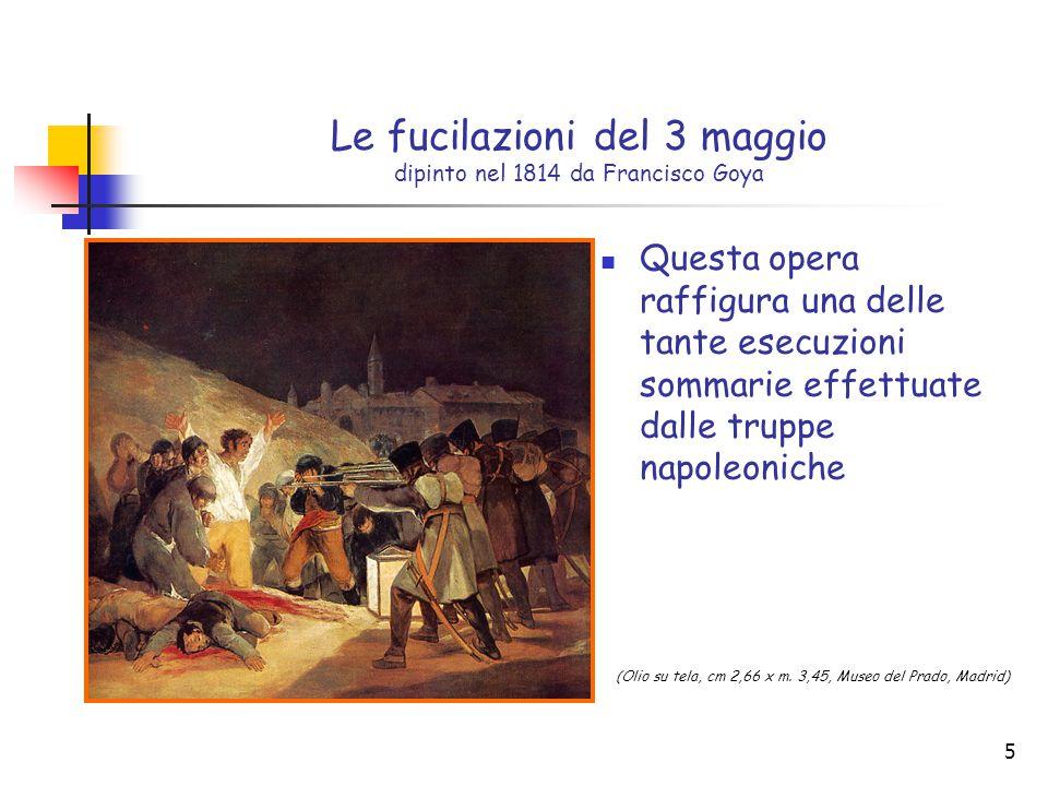 5 Le fucilazioni del 3 maggio dipinto nel 1814 da Francisco Goya Questa opera raffigura una delle tante esecuzioni sommarie effettuate dalle truppe napoleoniche (Olio su tela, cm 2,66 x m.