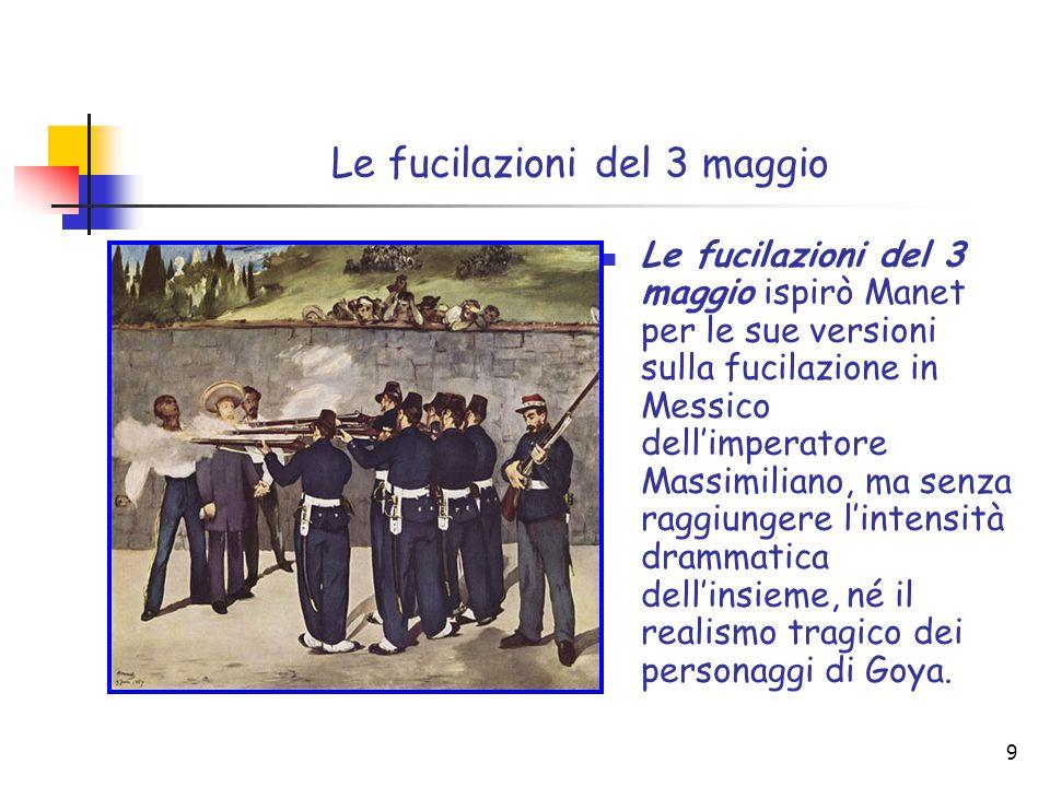 9 Le fucilazioni del 3 maggio Le fucilazioni del 3 maggio ispirò Manet per le sue versioni sulla fucilazione in Messico dell'imperatore Massimiliano, ma senza raggiungere l'intensità drammatica dell'insieme, né il realismo tragico dei personaggi di Goya.