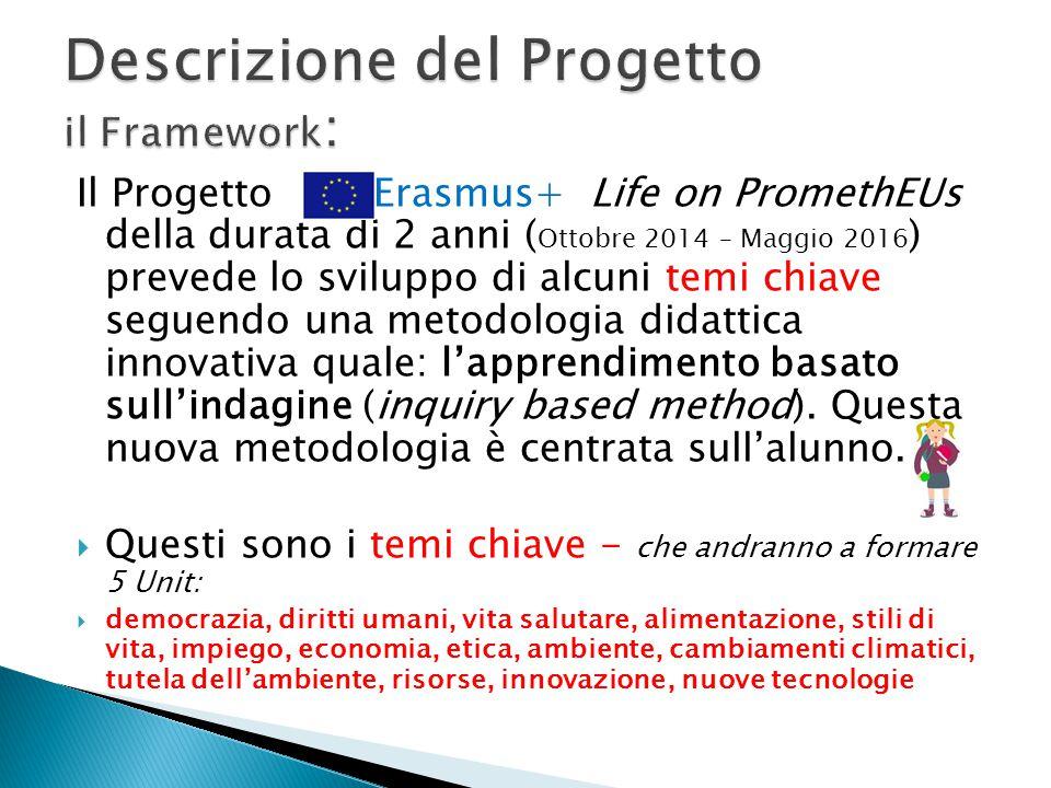 Il Progetto Erasmus+ Life on PromethEUs della durata di 2 anni ( Ottobre 2014 – Maggio 2016 ) prevede lo sviluppo di alcuni temi chiave seguendo una metodologia didattica innovativa quale: l'apprendimento basato sull'indagine (inquiry based method).