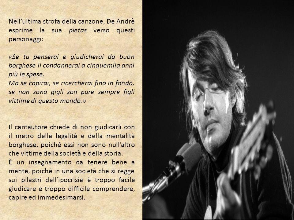 Nell'ultima strofa della canzone, De Andrè esprime la sua pietas verso questi personaggi: «Se tu penserai e giudicherai da buon borghese li condannera