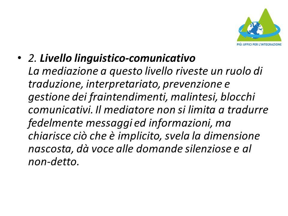 2. Livello linguistico-comunicativo La mediazione a questo livello riveste un ruolo di traduzione, interpretariato, prevenzione e gestione dei frainte