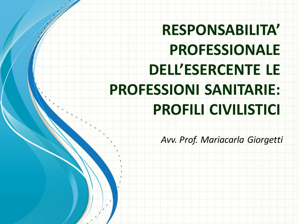 RESPONSABILITA' PROFESSIONALE DELL'ESERCENTE LE PROFESSIONI SANITARIE: PROFILI CIVILISTICI Avv. Prof. Mariacarla Giorgetti