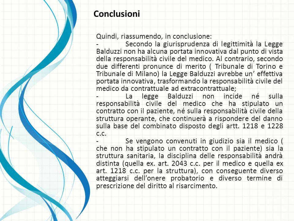 Conclusioni Quindi, riassumendo, in conclusione: -Secondo la giurisprudenza di legittimità la Legge Balduzzi non ha alcuna portata innovativa dal punto di vista della responsabilità civile del medico.