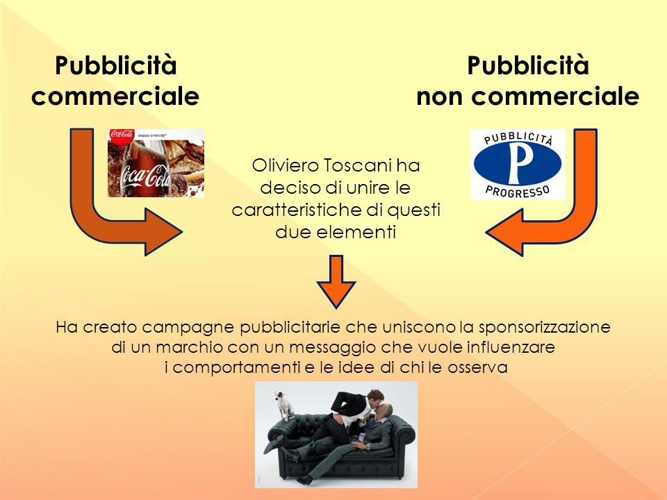 Pubblicità commerciale Pubblicità non commerciale Oliviero Toscani ha deciso di unire le caratteristiche di questi due elementi Ha creato campagne pub