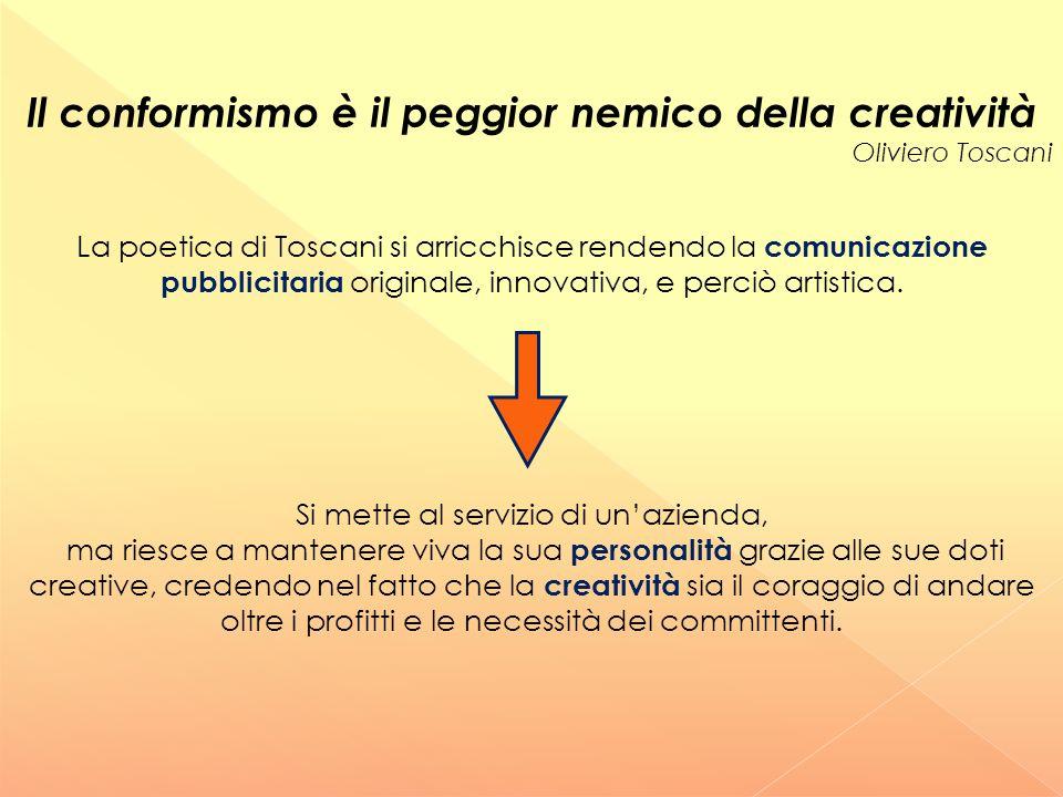 Il conformismo è il peggior nemico della creatività Oliviero Toscani Si mette al servizio di un'azienda, ma riesce a mantenere viva la sua personalità