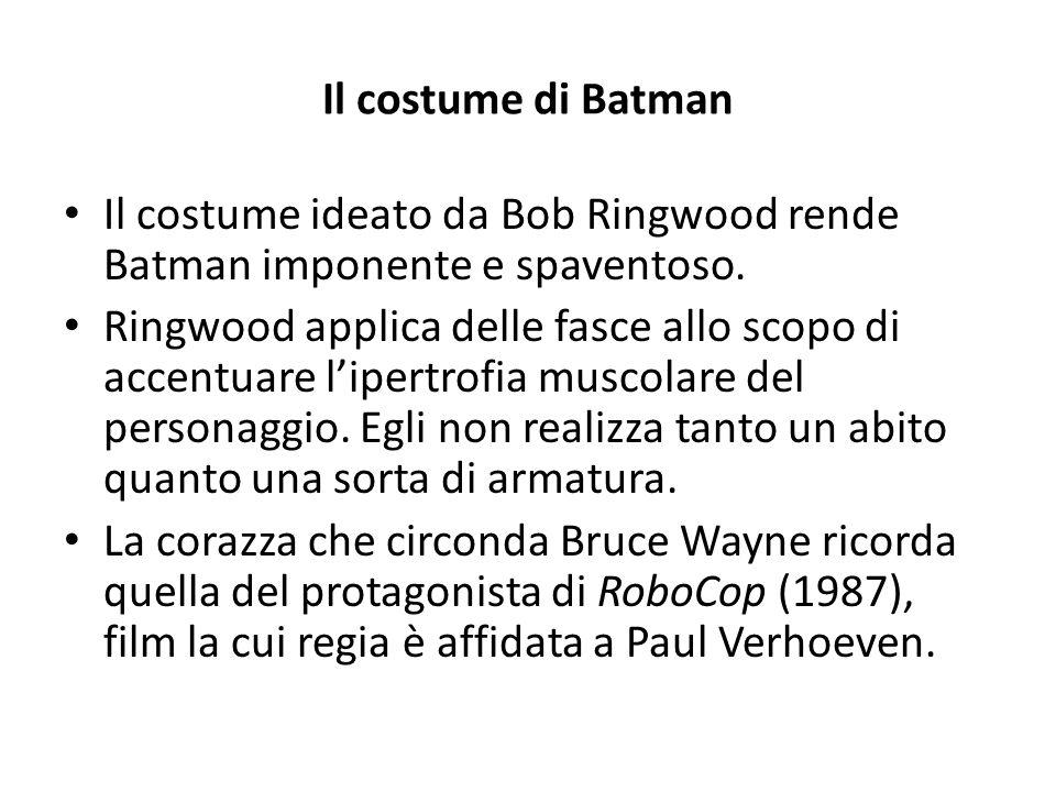 Il costume di Batman Il costume ideato da Bob Ringwood rende Batman imponente e spaventoso. Ringwood applica delle fasce allo scopo di accentuare l'ip