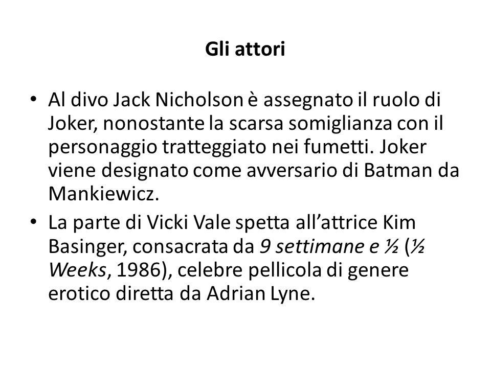 Gli attori Al divo Jack Nicholson è assegnato il ruolo di Joker, nonostante la scarsa somiglianza con il personaggio tratteggiato nei fumetti. Joker v