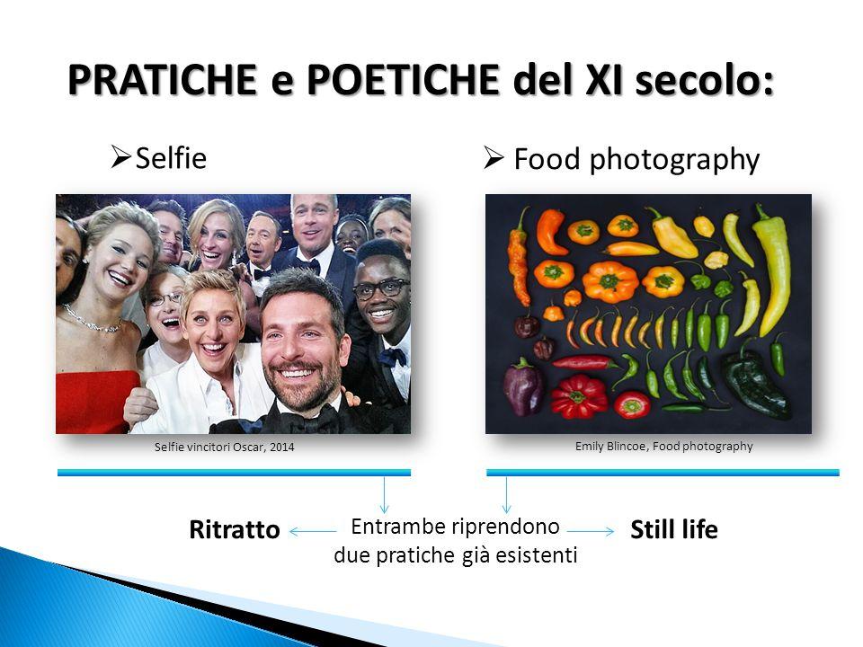 PRATICHE e POETICHE del XI secolo:  Selfie  Food photography Entrambe riprendono due pratiche già esistenti RitrattoStill life Emily Blincoe, Food photographySelfie vincitori Oscar, 2014