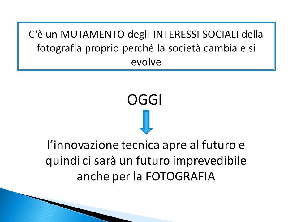 C'è un MUTAMENTO degli INTERESSI SOCIALI della fotografia proprio perché la società cambia e si evolve l'innovazione tecnica apre al futuro e quindi ci sarà un futuro imprevedibile anche per la FOTOGRAFIA OGGI